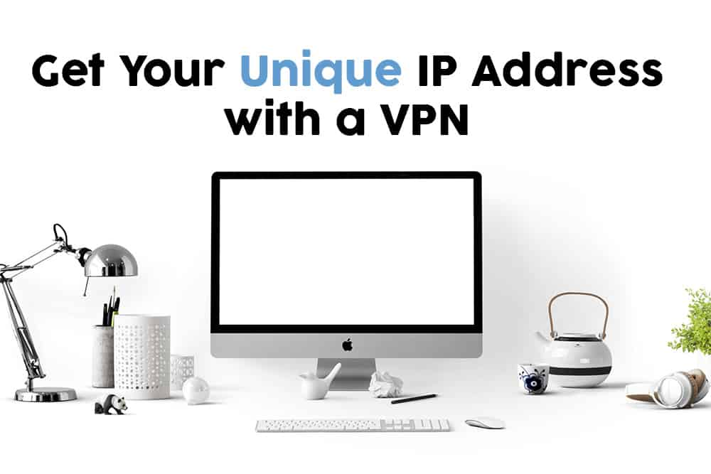 Get Your Unique IP Address with a VPN