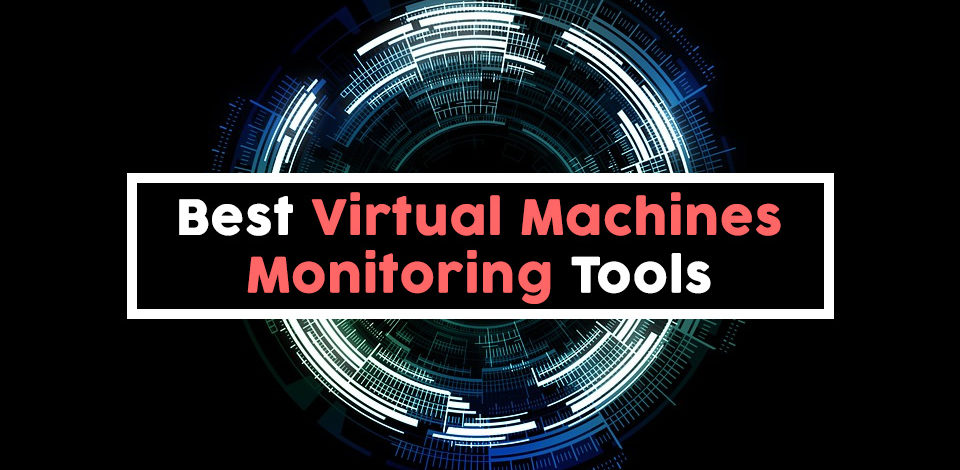 Best VM Monitoring Tools to Keep a Watchful Eye On Your Virtual Machines